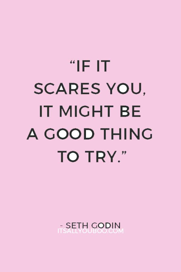 """If it scares you, it might be a good thing to try."" — Seth Godin"