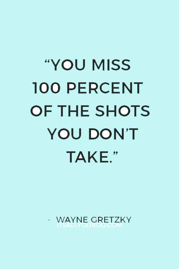 """You miss 100 percent of the shots you don't take."" — Wayne Gretzky"