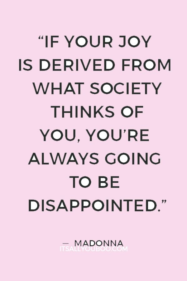"""""""If your joy is derived from what society thinks of you, you're always going to be disappointed."""" — Madonna"""