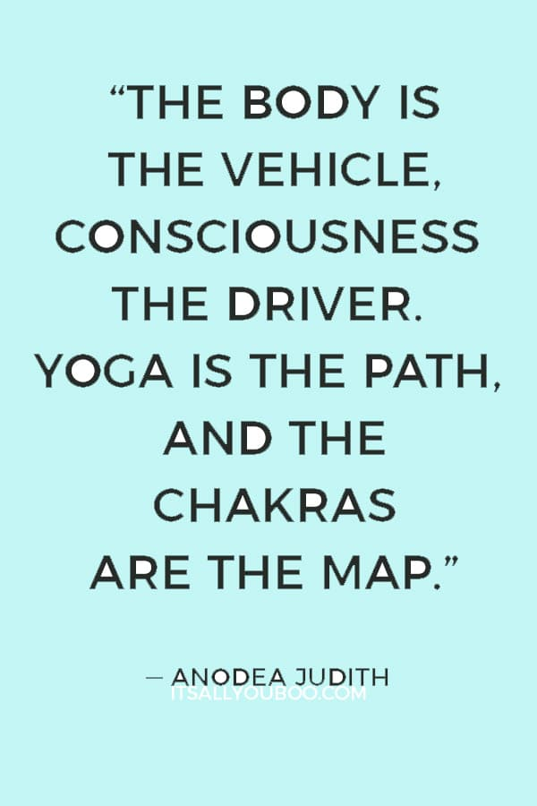 """""""The body is the vehicle, consciousness the driver. Yoga is the path, and the chakras are the map."""" — Anodea Judith"""