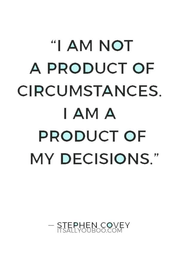 """""""I am not a product of circumstances. I am a product of my decisions."""" — Stephen Covey"""