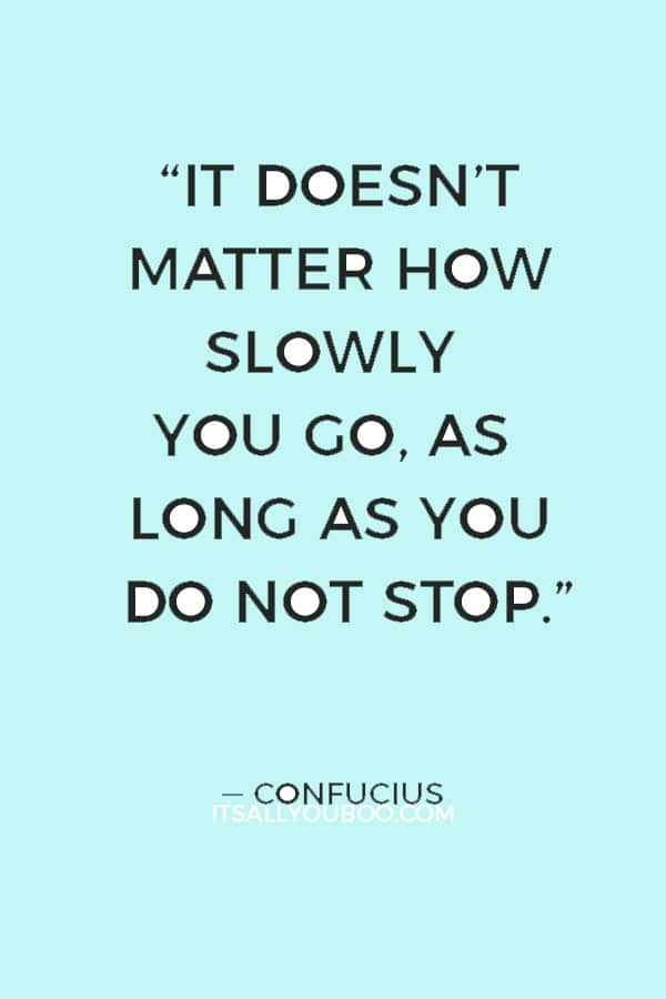"""""""It doesn't matter how slowly you go, as long as you do not stop."""" — Confucius"""