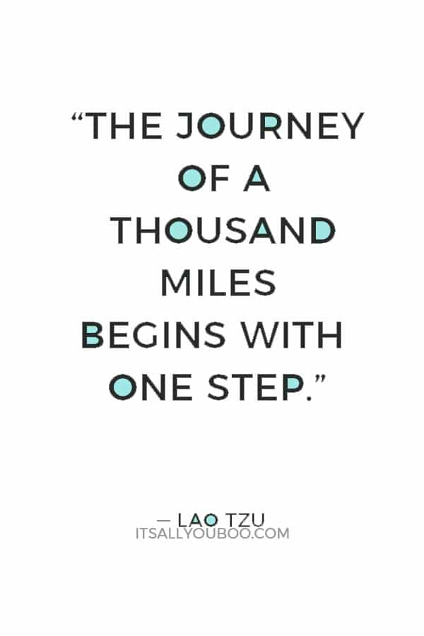 """""""The journey of a thousand miles begins with one step."""" — Lao Tzu"""