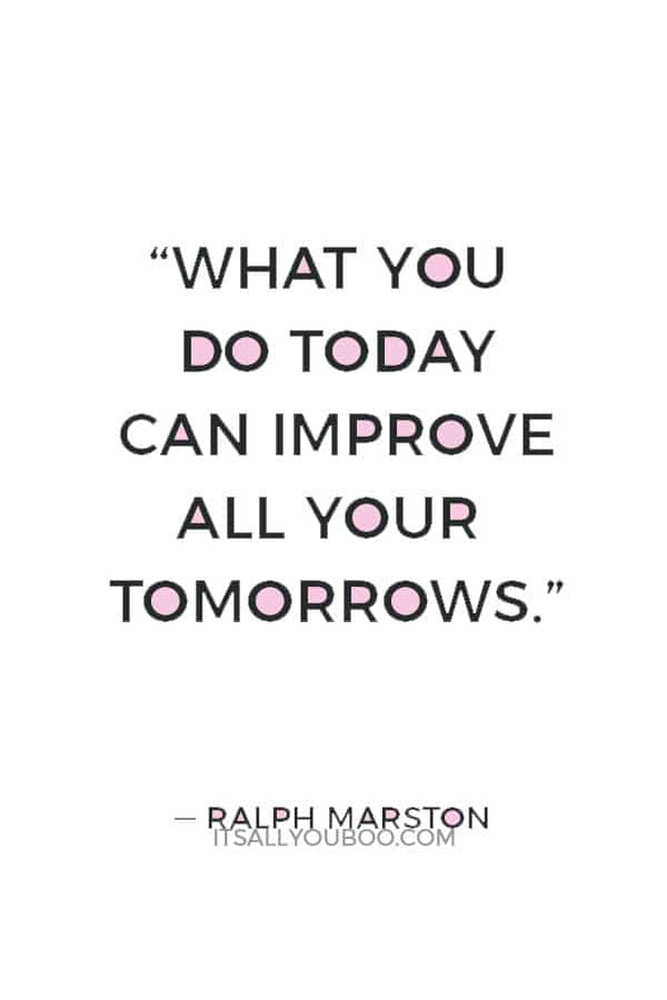 """""""What you do today can improve all your tomorrows."""" — Ralph Marston"""