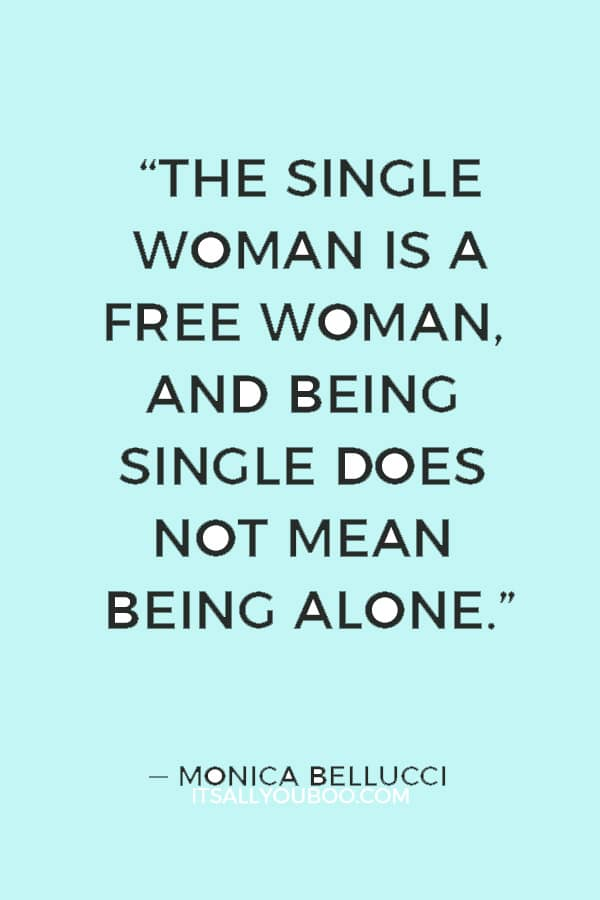 """""""The single woman is a free woman, and being single does not mean being alone - it means being free to have a relationship or not. This can be scary, but it's also very interesting."""" — Monica Bellucci"""