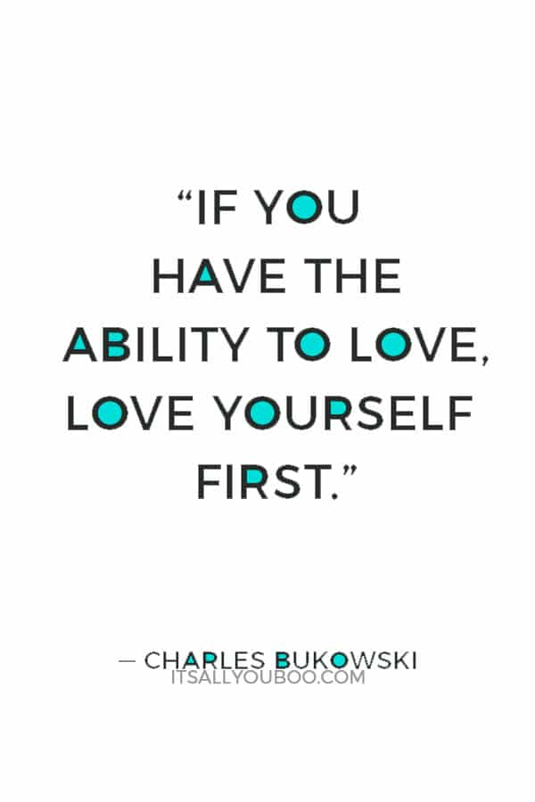 """""""If you have the ability to love, love yourself first."""" ― Charles Bukowski"""