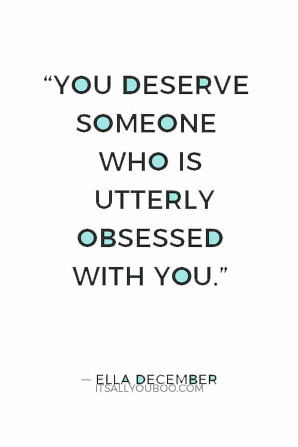 """""""You deserve someone who is utterly obsessed with you."""" ― Ella December"""