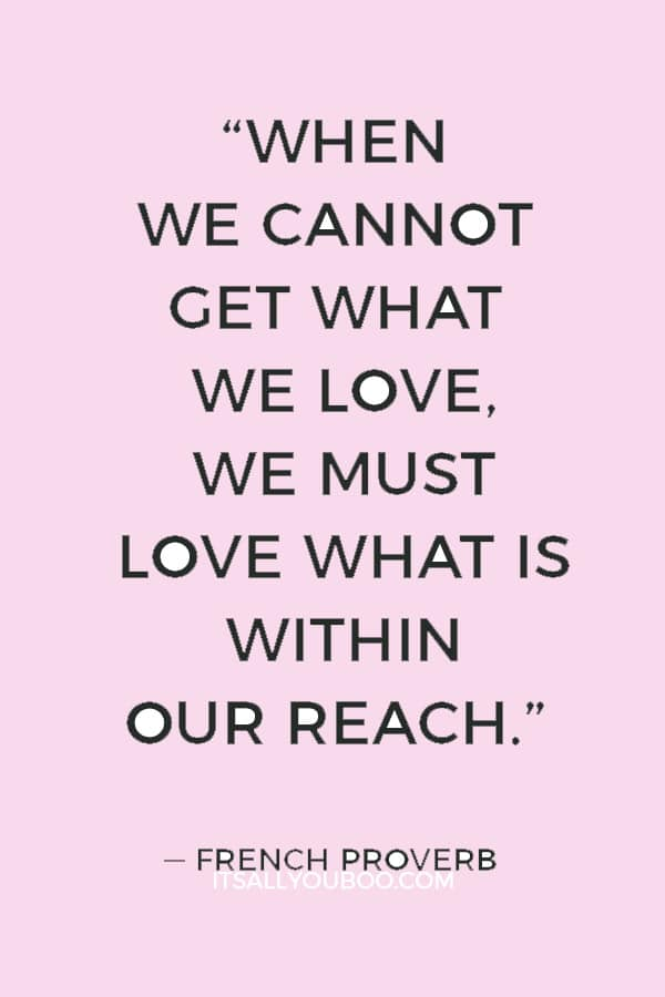 """""""When we cannot get what we love, we must love what is within our reach."""" ― French Proverb"""