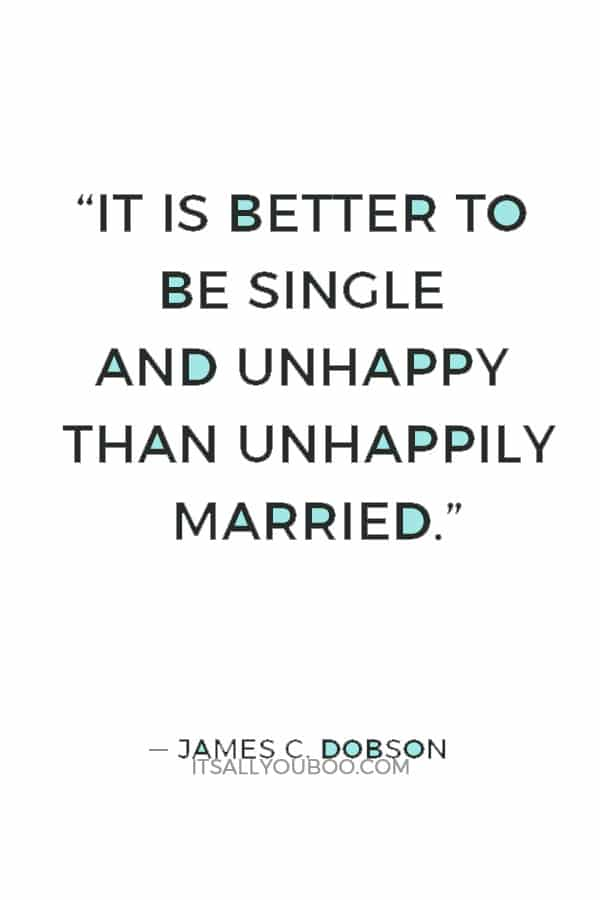 """""""It is better to be single and unhappy than unhappily married."""" — James C. Dobson"""