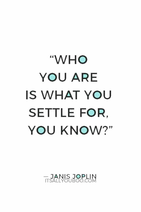 """""""Who you are is what you settle for, you know?"""" ― Janis Joplin"""