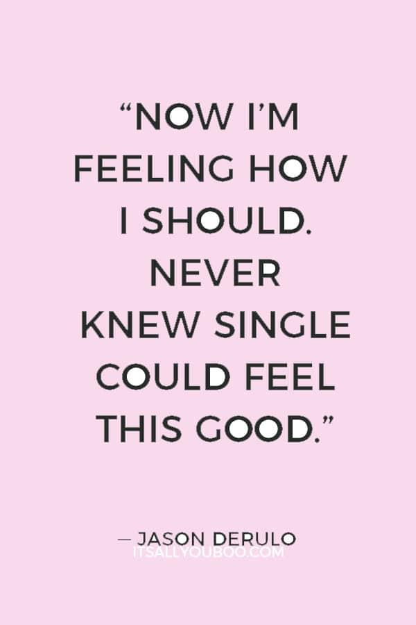 """""""Now I'm feeling how I should. Never knew single could feel this good."""" ― Jason Derulo"""
