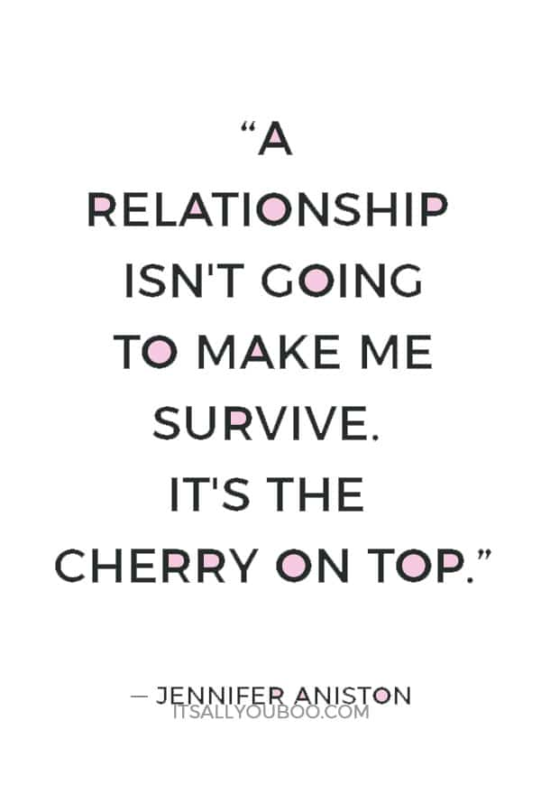 """""""A relationship isn't going to make me survive. It's the cherry on top."""" ― Jennifer Aniston"""