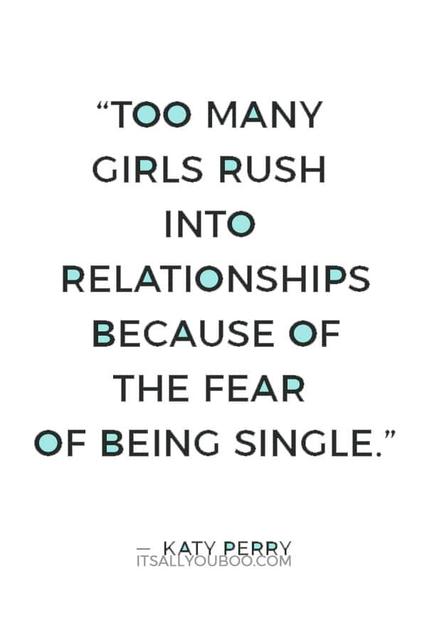"""""""Too many girls rush into relationships because of the fear of being single, then start making compromises, and losing their identity. Don't do that."""" — Katy Perry"""