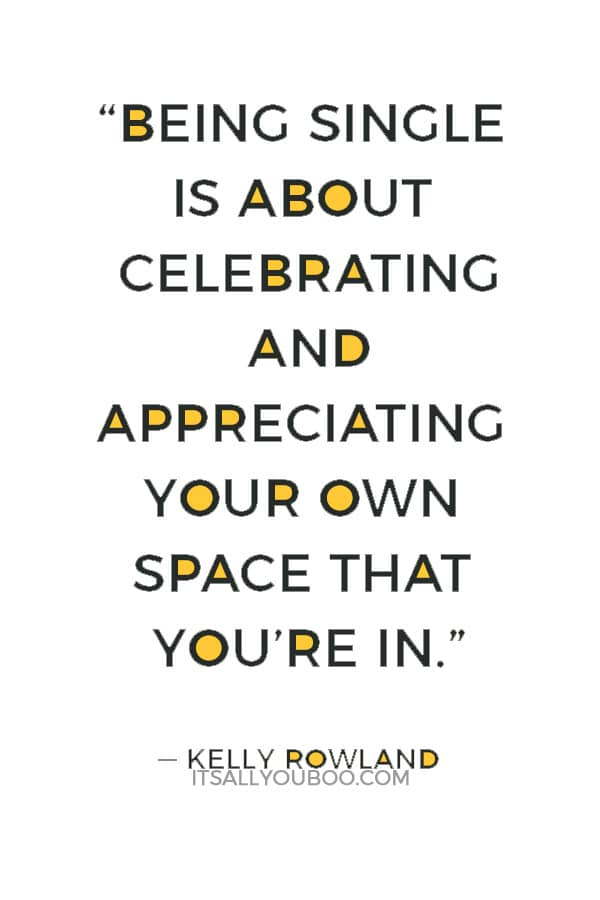 """""""Being single is about celebrating and appreciating your own space that you're in."""" ― Kelly Rowland"""