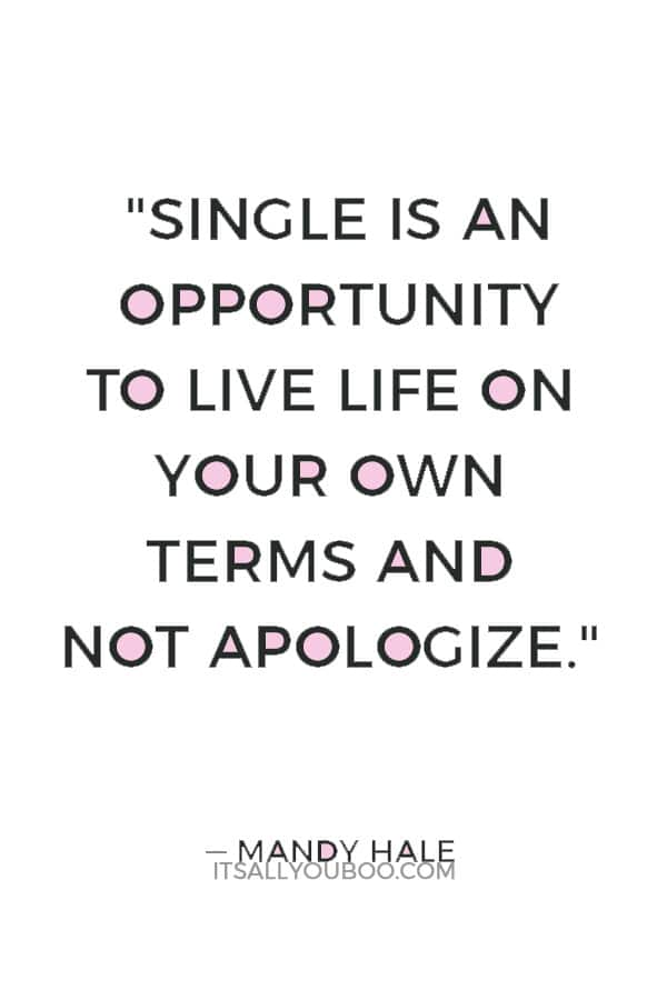 """""""Single is an opportunity to live life on your own terms and not apologize."""" — Mandy Hale"""