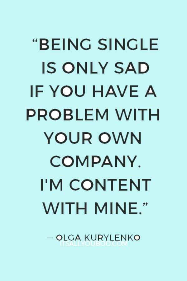 """""""Being single is only sad if you have a problem with your own company. I'm content with mine."""" — Olga Kurylenko"""