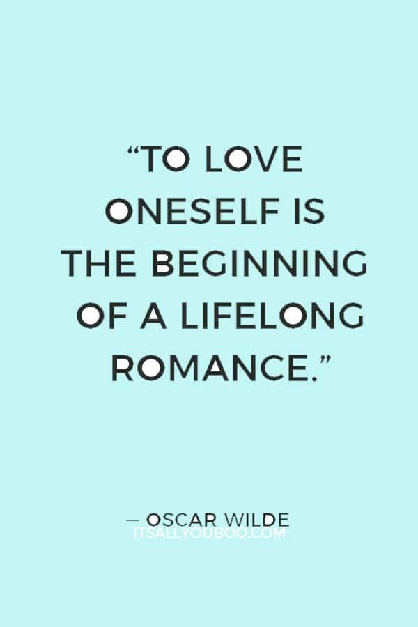 """To love oneself is the beginning of a lifelong romance."" ― Oscar Wilde"