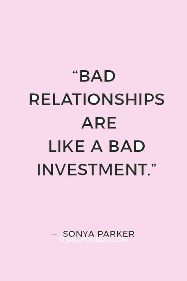 """""""Bad Relationships are like a bad investment."""" — Sonya Parker"""