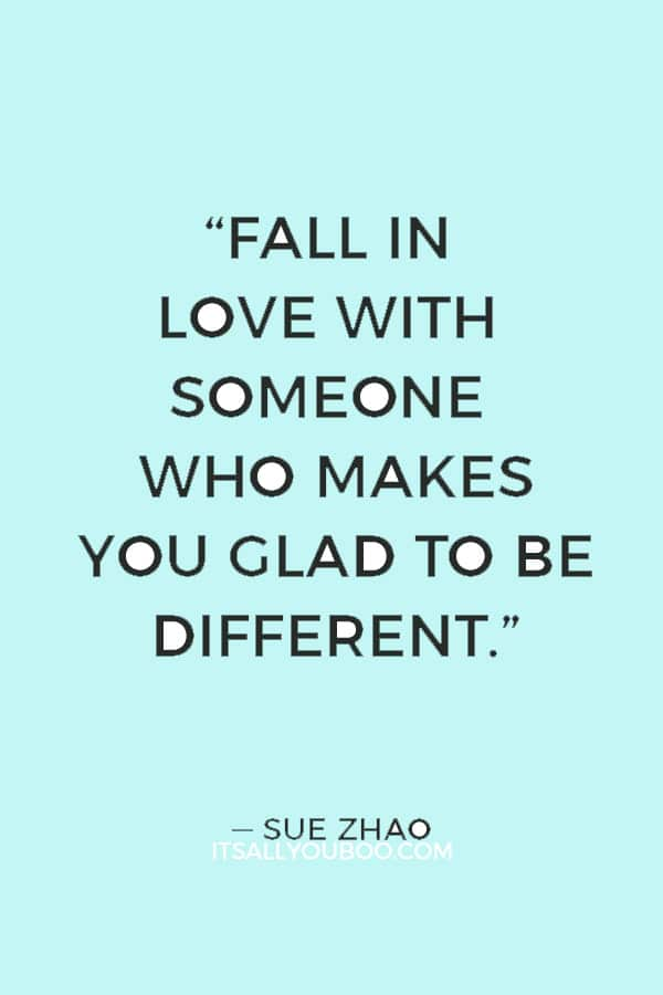 """""""Fall in love with someone who makes you glad to be different."""" ― Sue Zhao"""