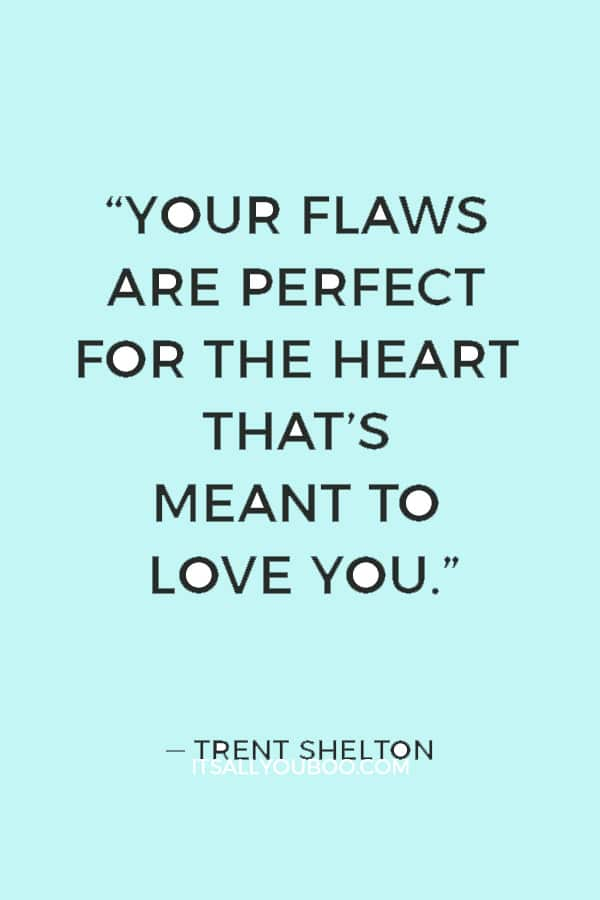 """""""Your flaws are perfect for the heart that's meant to love you."""" ― Trent Shelton"""