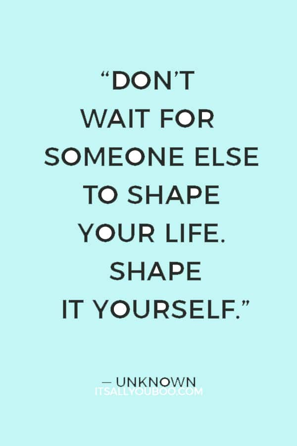 """""""Don't wait for someone else to shape your life. Shape it yourself."""" — Unknown"""