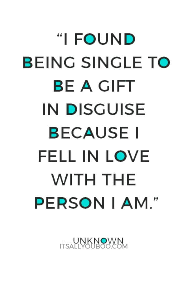 """""""I found being single to be a gift in disguise because I fell in love with the person I am."""" ― Unknown"""