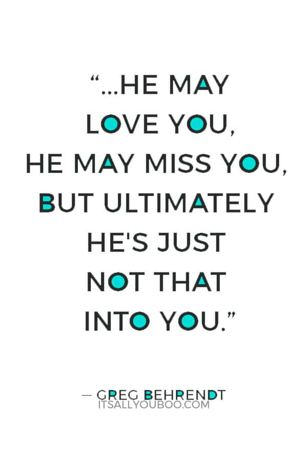"""""""...He may love you, he may miss you, but ultimately he's just not that into you."""" ― Greg Behrendt"""