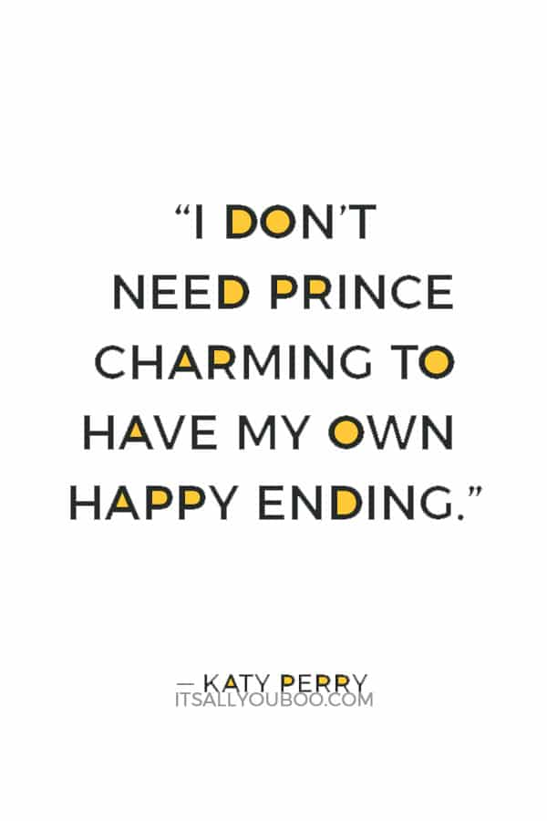 """""""I don't need Prince Charming to have my own happy ending."""" ― Katy Perry"""