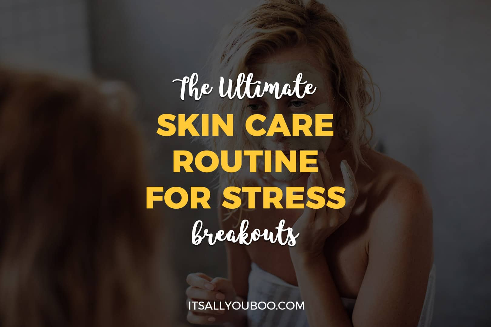 Ultimate Daily Skin Care Routine For Stress Breakouts