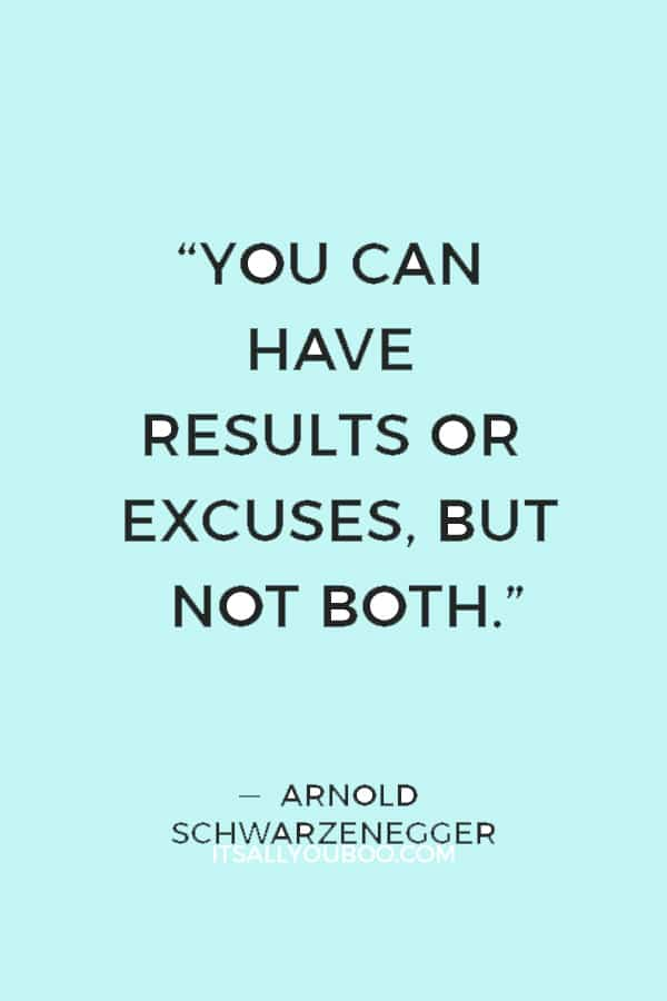 """""""You can have results or excuses, but not both."""" ― Arnold Schwarzenegger"""