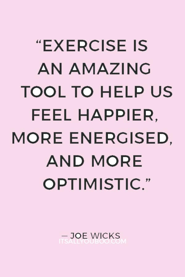 """""""Exercise is an amazing tool to help us feel happier, more energised, and more optimistic."""" ― Joe Wicks"""