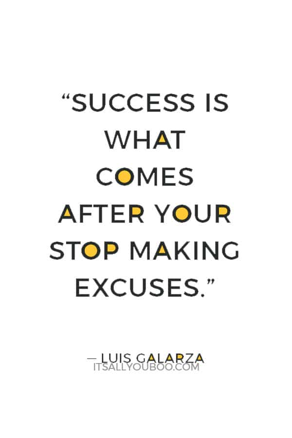 """""""Success is what comes after your stop making excuses."""" ― Luis Galarza"""