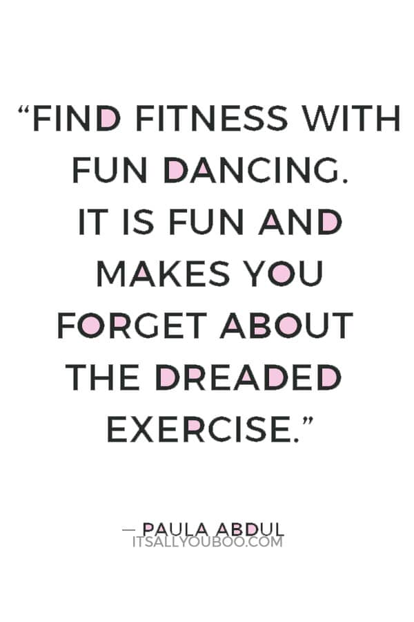 """""""Find fitness with fun dancing. It is fun and makes you forget about the dreaded exercise."""" ― Paula Abdul"""
