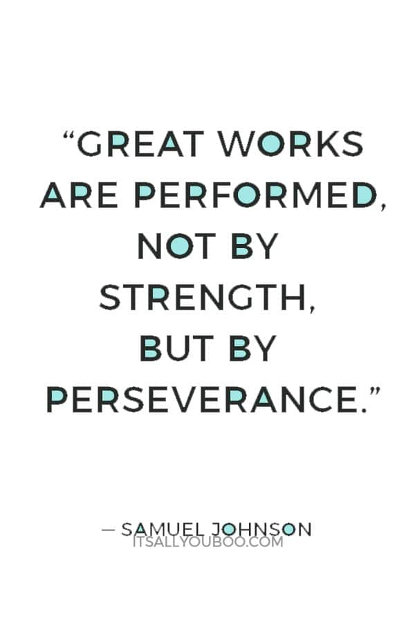 """""""Great works are performed, not by strength, but by perseverance."""" ― Samuel Johnson"""