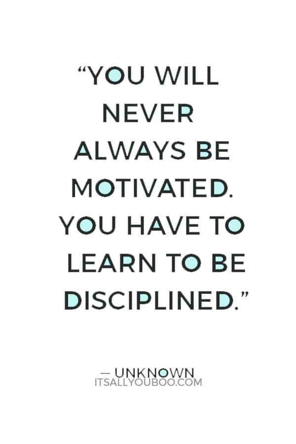 """""""You will never always be motivated. You have to learn to be disciplined."""" ― Unknown"""