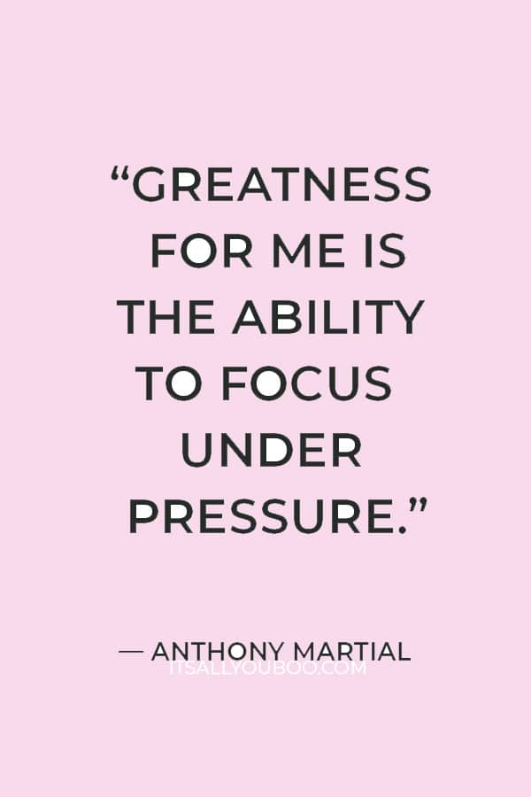 """""""Greatness for me is the ability to focus under pressure."""" ― Anthony Martial"""