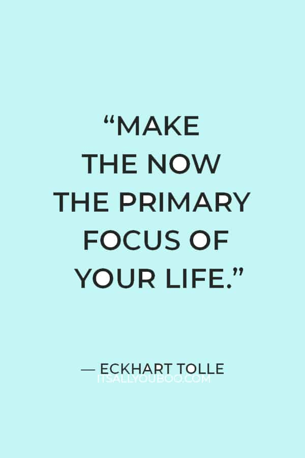 """""""Make the Now the primary focus of your life."""" ― Eckhart Tolle"""