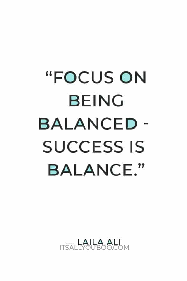"""Focus on being balanced - success is balance."" ― Laila Ali"