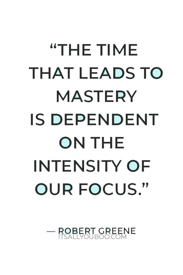 """""""The time that leads to mastery is dependent on the intensity of our focus."""" ― Robert Greene"""