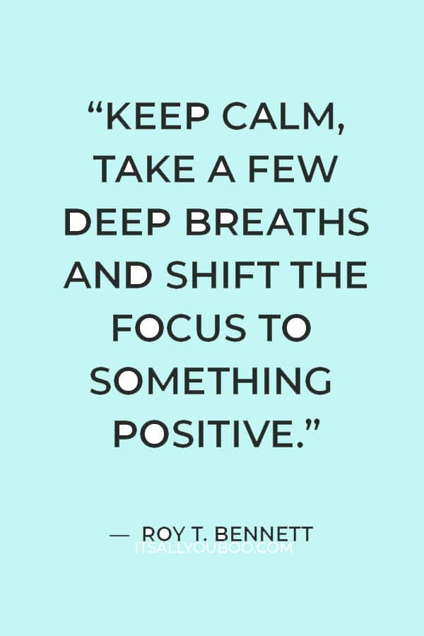 """""""keep calm, take a few deep breaths and shift the focus to something positive."""" ― Roy T. Bennett"""