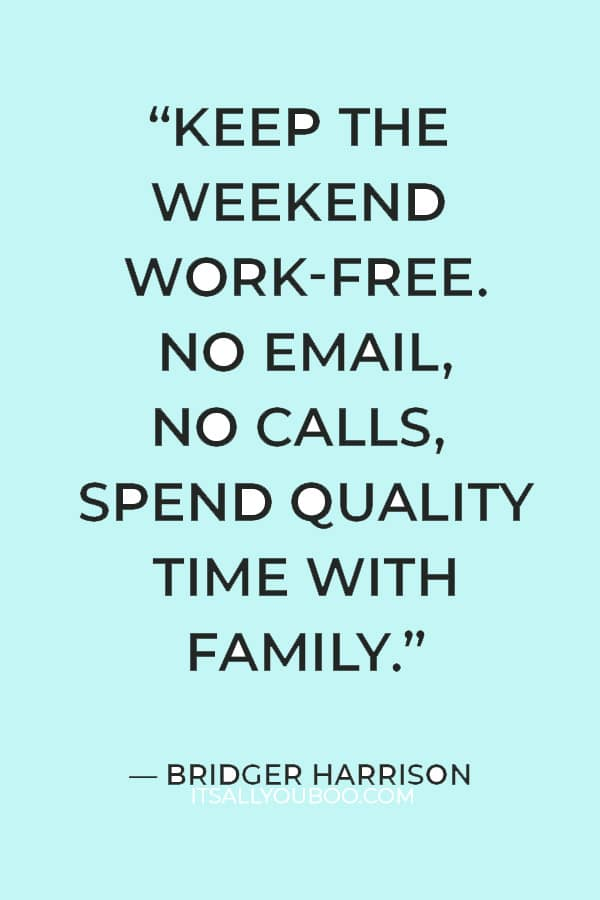 """Keep the weekend work-free. No email, No calls, spend quality time with family."" ― Bridger Harrison"