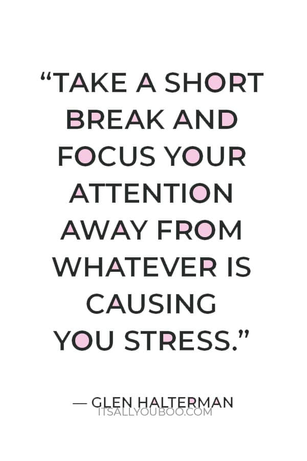 """Take a short break and focus your attention away from whatever is causing you stress."" ― Glen Halterman"