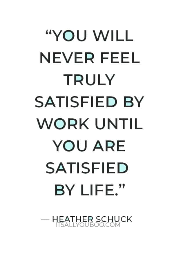"""You will never feel truly satisfied by work until you are satisfied by life."" ― Heather Schuck"