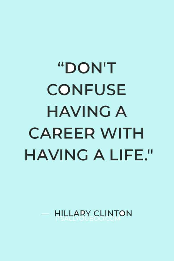 """Don't confuse having a career with having a life."" ― Hillary Clinton"