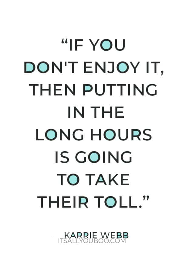 """If you don't enjoy it, then putting in the long hours is going to take their toll."" ― Karrie Webb"