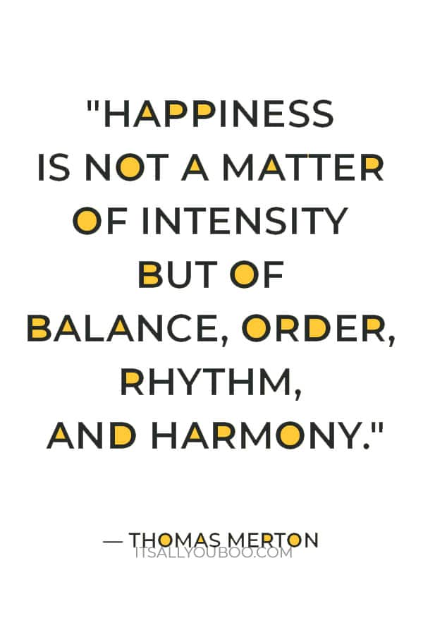 """Happiness is not a matter of intensity but of balance, order, rhythm, and harmony."" ― Thomas Merton"