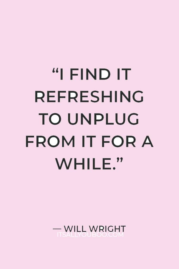 """I find it refreshing to unplug from it for a while. You kind of forget how deeply you get embedded in it."" ― Will Wright"