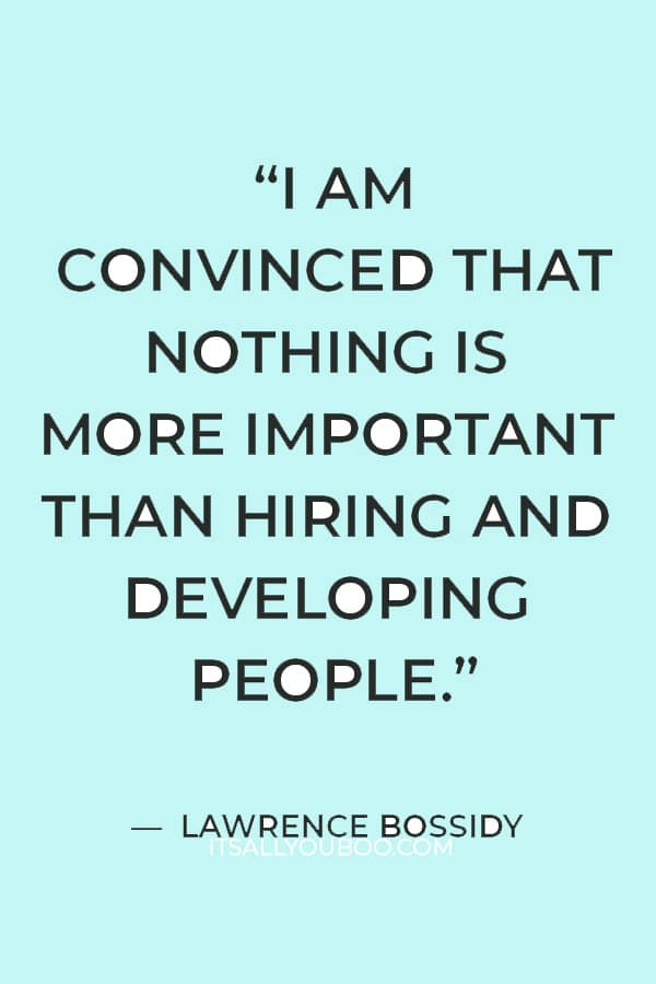 """""""I am convinced that nothing is more important than hiring and developing people"""" – Lawrence Bossidy"""