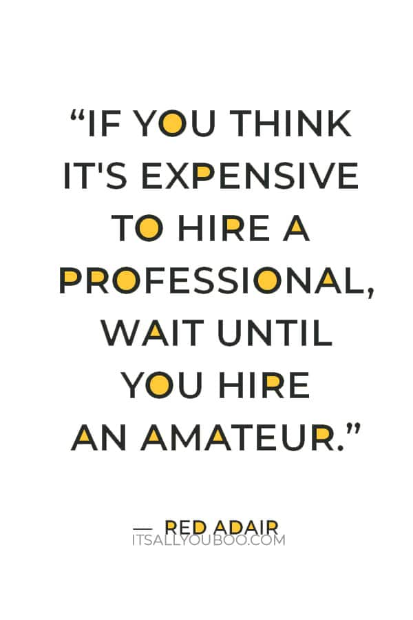 """""""If you think it's expensive to hire a professional, wait until you hire an amateur"""" – Red Adair"""