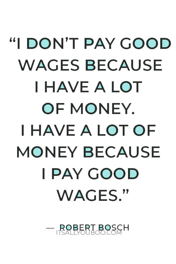 """""""I don't pay good wages because I have a lot of money. I have a lot of money because I pay good wages."""" – Robert Bosch"""
